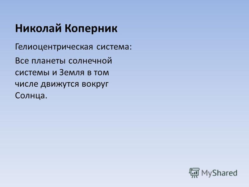 Николай Коперник Гелиоцентрическая система: Все планеты солнечной системы и Земля в том числе движутся вокруг Солнца.