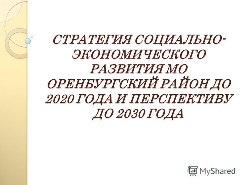 СТРАТЕГИЯ СОЦИАЛЬНО- ЭКОНОМИЧЕСКОГО РАЗВИТИЯ МО ОРЕНБУРГСКИЙ РАЙОН ДО 2020 ГОДА И ПЕРСПЕКТИВУ ДО 2030 ГОДА