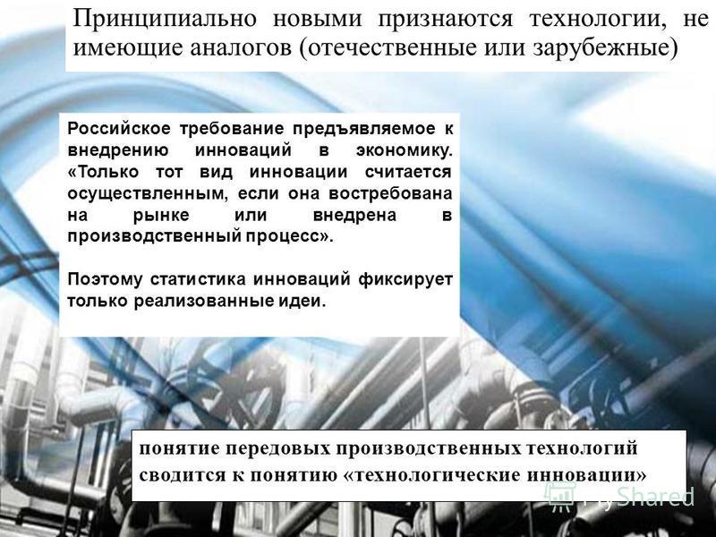 Принципиально новыми признаются технологии, не имеющие аналогов (отечественные или зарубежные) Российское требование предъявляемое к внедрению инноваций в экономику. «Только тот вид инновации считается осуществленным, если она востребована на рынке и