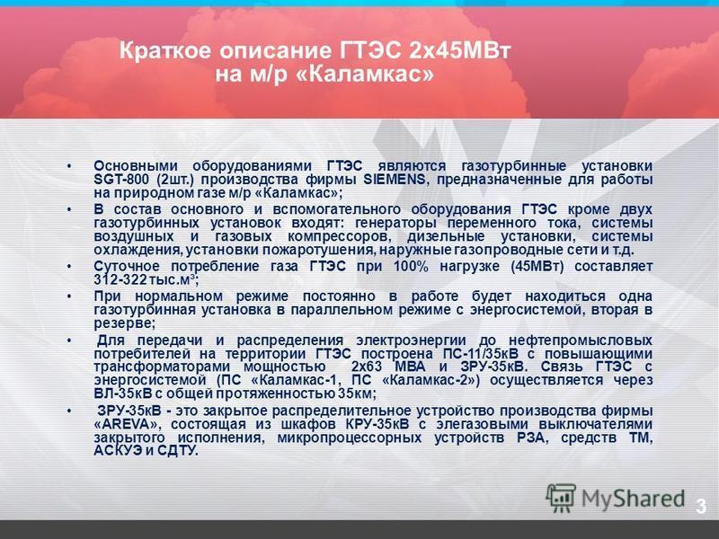 3 Краткое описание ГТЭС 2 х 45МВт на м/р «Каламкас» Основными оборудованиями ГТЭС являются газотурбинные установки SGT-800 (2 шт.) производства фирмы SIEMENS, предназначенные для работы на природном газе м/р «Каламкас»; В состав основного и вспомогат