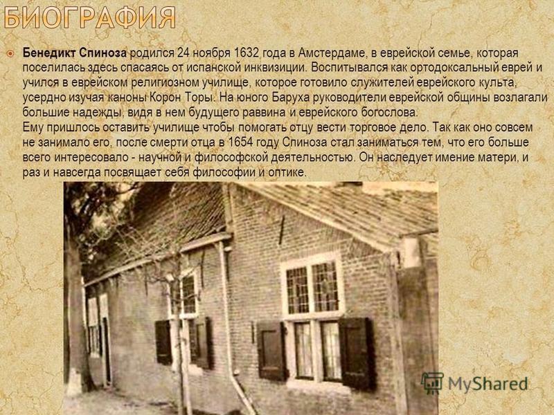 Бенедикт Спиноза родился 24 ноября 1632 года в Амстердаме, в еврейской семье, которая поселилась здесь спасаясь от испанской инквизиции. Воспитывался как ортодоксальный еврей и учился в еврейском религиозном училище, которое готовило служителей еврей