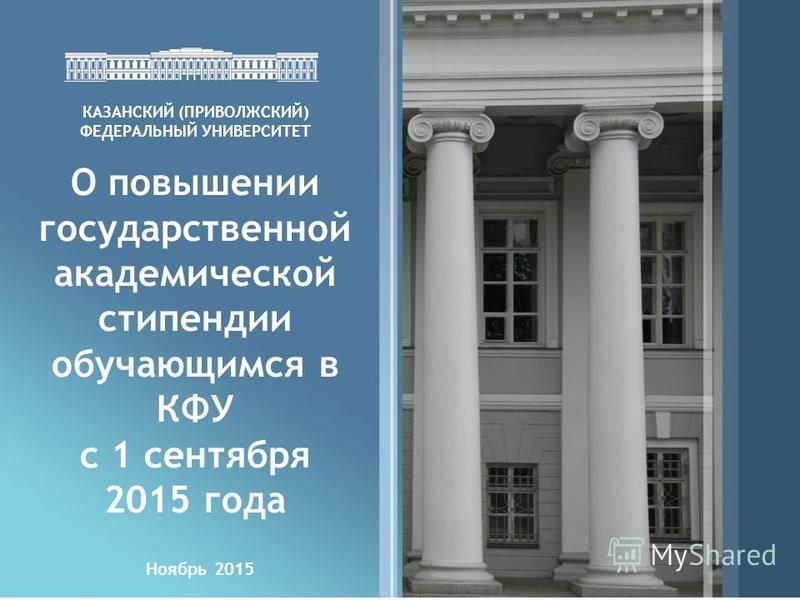 Ноябрь 2015 КАЗАНСКИЙ (ПРИВОЛЖСКИЙ) ФЕДЕРАЛЬНЫЙ УНИВЕРСИТЕТ О повышении государственной академической стипендии обучающимся в КФУ с 1 сентября 2015 года