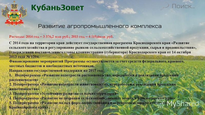 Расходы: 2014 год – 3 576,2 млн руб.; 2015 год – 4 519,6 млн руб. С 2014 года на территории края действует государственная программа Краснодарского края «Развитие сельского хозяйства и регулирование рынков сельскохозяйственной продукции, сырья и прод