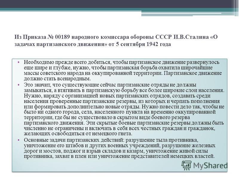 Из Приказа 00189 народного комиссара обороны СССР И.В.Сталина «О задачах партизанского движения» от 5 сентября 1942 года Необходимо прежде всего добиться, чтобы партизанское движение развернулось еще шире и глубже, нужно, чтобы партизанская борьба ох