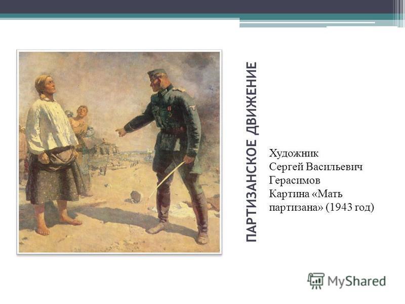 ПАРТИЗАНСКОЕ ДВИЖЕНИЕ Художник Сергей Васильевич Герасимов Картина «Мать партизана» (1943 год)