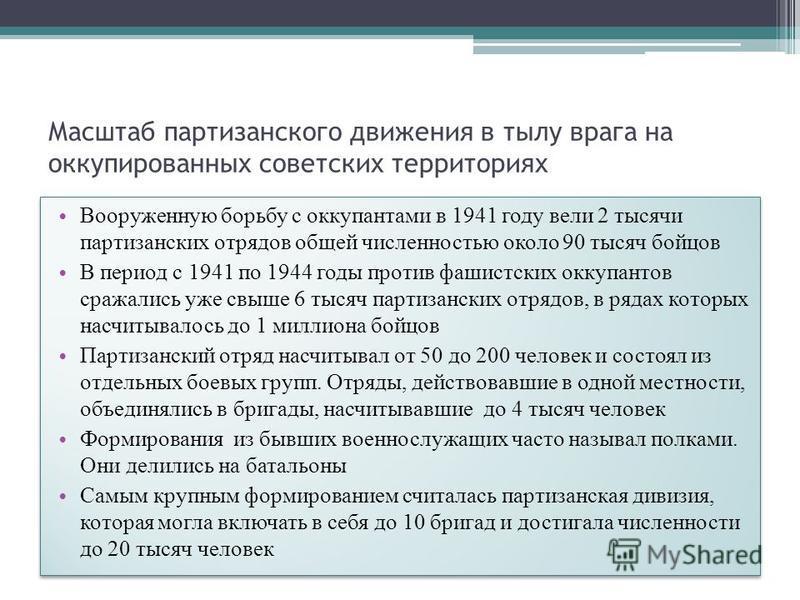 Масштаб партизанского движения в тылу врага на оккупированных советских территориях Вооруженную борьбу с оккупантами в 1941 году вели 2 тысячи партизанских отрядов общей численностью около 90 тысяч бойцов В период с 1941 по 1944 годы против фашистски