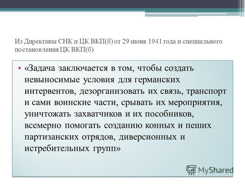 Из Директивы СНК и ЦК ВКП(б) от 29 июня 1941 года и специального постановления ЦК ВКП(б) «Задача заключается в том, чтобы создать невыносимые условия для германских интервентов, дезорганизовать их связь, транспорт и сами воинские части, срывать их ме