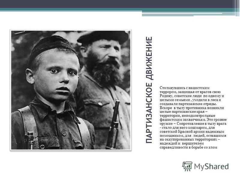 ПАРТИЗАНСКОЕ ДВИЖЕНИЕ Столкнувшись с нацистским террором, защищая от врагов свою Родину, советские люди по одному и целыми семьями, уходили в леса и создавали партизанские отряды. Вскоре в тылу противника возникли целые партизанские края – территории