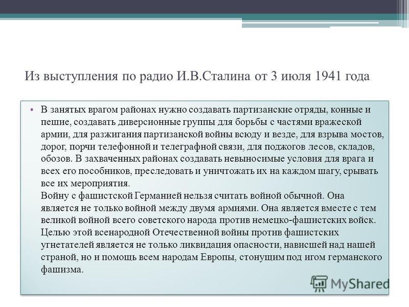 Из выступления по радио И.В.Сталина от 3 июля 1941 года В занятых врагом районах нужно создавать партизанские отряды, конные и пешие, создавать диверсионные группы для борьбы с частями вражеской армии, для разжигания партизанской войны всюду и везде,