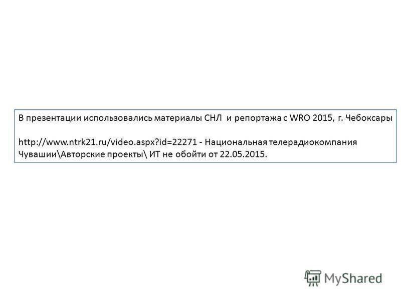 В презентации использовались материалы СНЛ и репортажа с WRO 2015, г. Чебоксары http://www.ntrk21.ru/video.aspx?id=22271 - Национальная телерадиокомпания Чувашии\Авторские проекты\ ИТ не обойти от 22.05.2015.