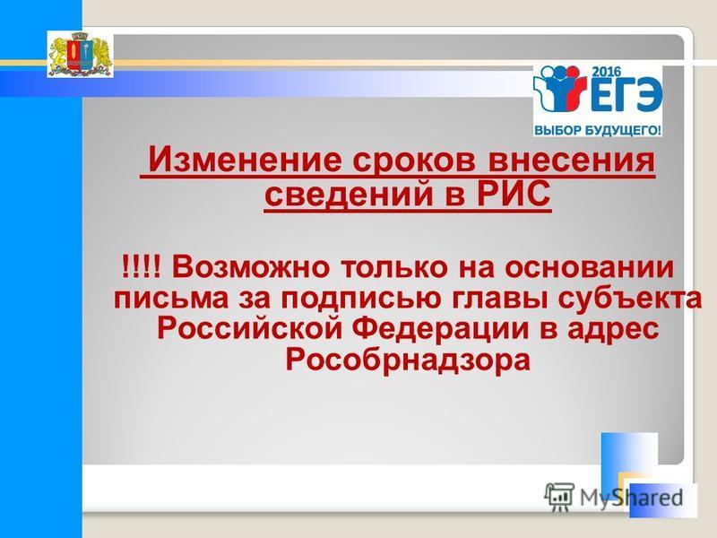 Изменение сроков внесения сведений в РИС !!!! Возможно только на основании письма за подписью главы субъекта Российской Федерации в адрес Рособрнадзора