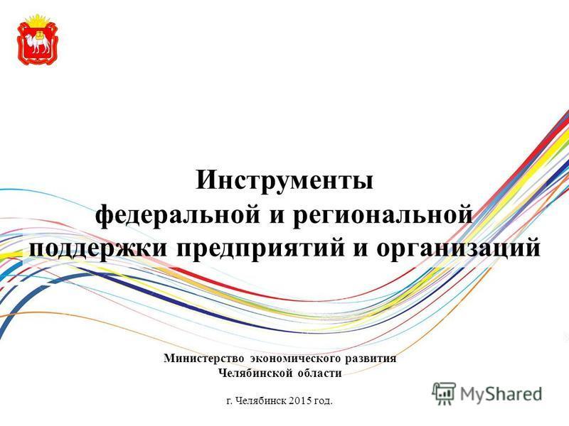 Инструменты федеральной и региональной поддержки предприятий и организаций Министерство экономического развития Челябинской области г. Челябинск 2015 год.