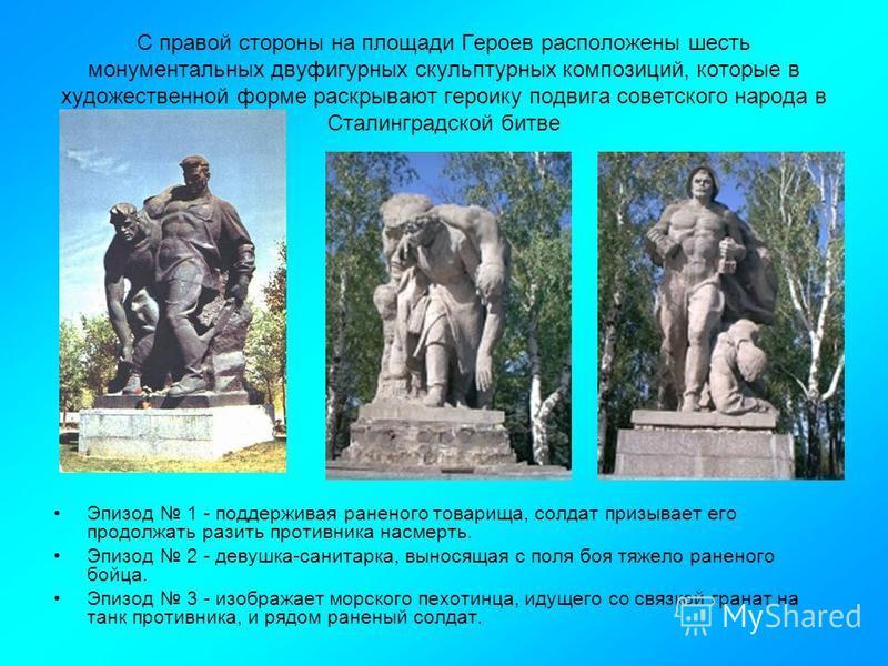 С правой стороны на площади Героев расположены шесть монументальных двуфигурных скульптурных композиций, которые в художественной форме раскрывают героику подвига советского народа в Сталинградской битве Эпизод 1 - поддерживая раненого товарища, солд