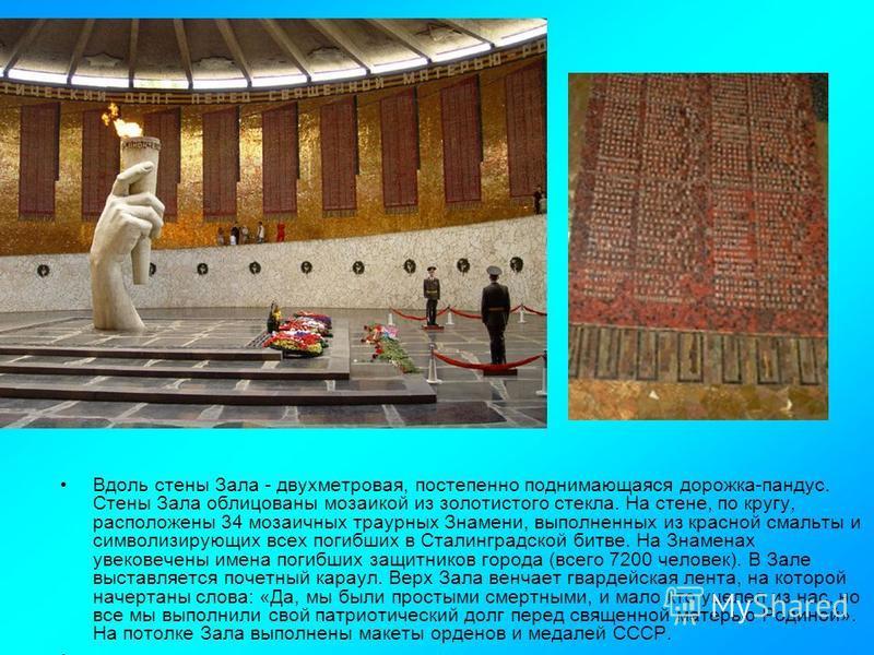 Вдоль стены Зала - двухметровая, постепенно поднимающаяся дорожка-пандус. Стены Зала облицованы мозаикой из золотистого стекла. На стене, по кругу, расположены 34 мозаичных траурных Знамени, выполненных из красной смальты и символизирующих всех погиб