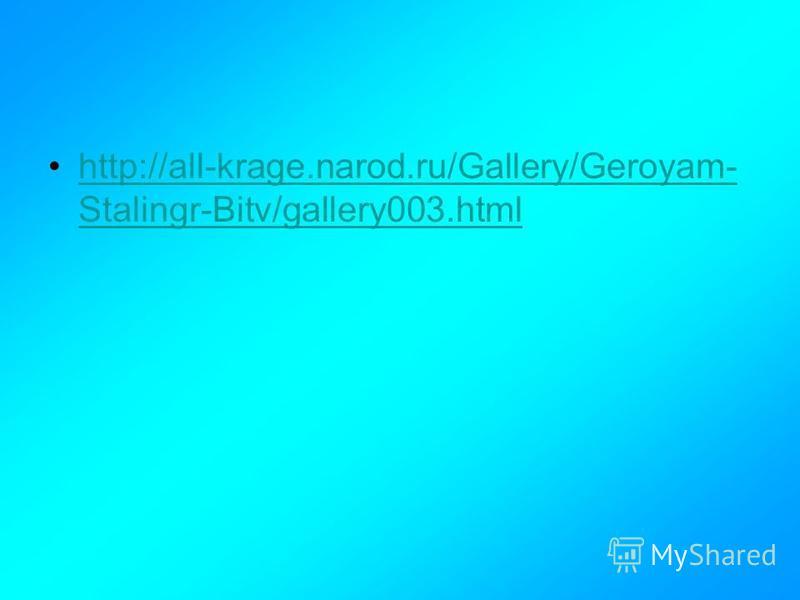 http://all-krage.narod.ru/Gallery/Geroyam- Stalingr-Bitv/gallery003.htmlhttp://all-krage.narod.ru/Gallery/Geroyam- Stalingr-Bitv/gallery003.html