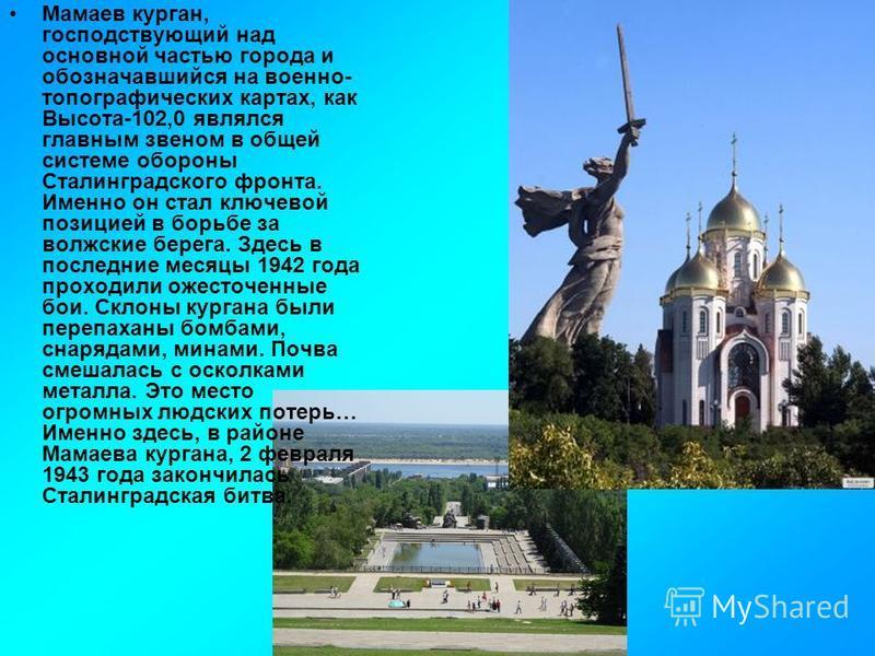 Мамаев курган, господствующий над основной частью города и обозначавшийся на военно- топографических картах, как Высота-102,0 являлся главным звеном в общей системе обороны Сталинградского фронта. Именно он стал ключевой позицией в борьбе за волжские