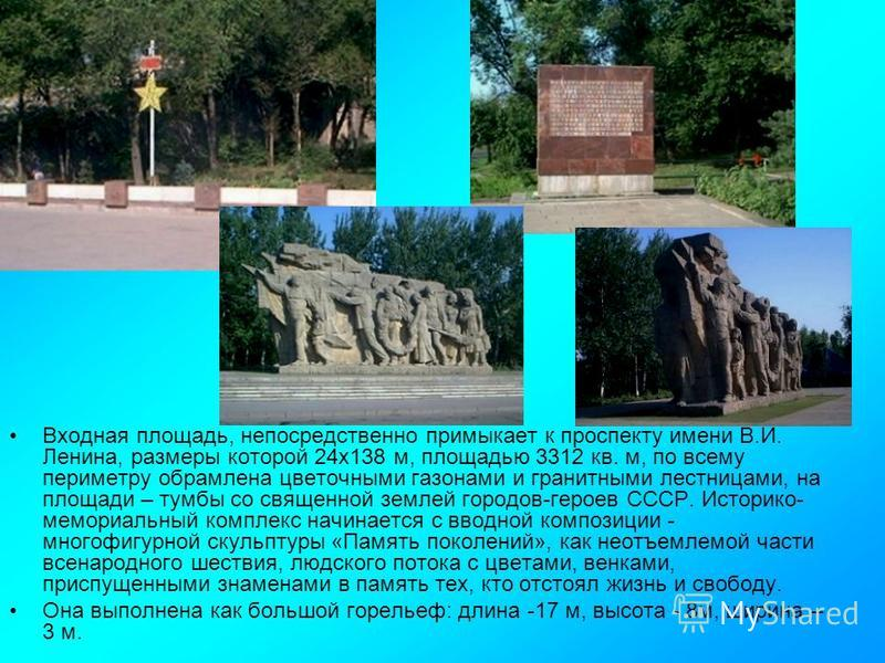 Входная площадь, непосредственно примыкает к проспекту имени В.И. Ленина, размеры которой 24 х 138 м, площадью 3312 кв. м, по всему периметру обрамлена цветочными газонами и гранитными лестницами, на площади – тумбы со священной землей городов-героев