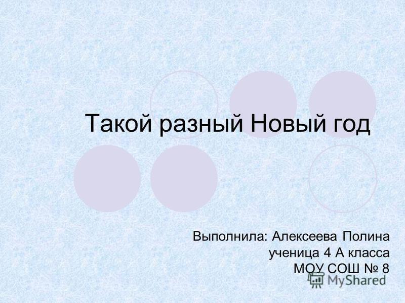 Такой разный Новый год Выполнила: Алексеева Полина ученица 4 А класса МОУ СОШ 8
