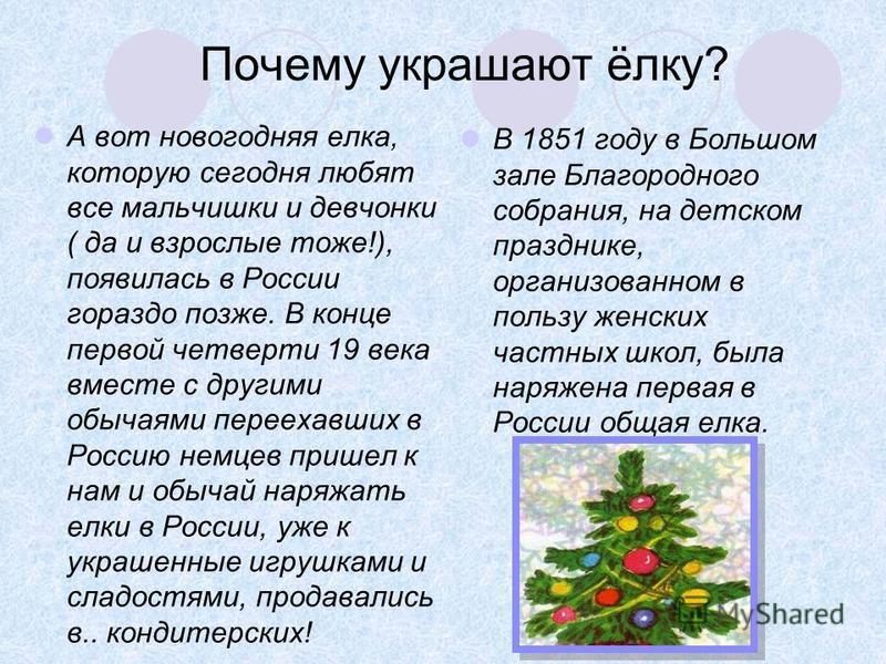 Почему украшают ёлку? А вот новогодняя елка, которую сегодня любят все мальчишки и девчонки ( да и взрослые тоже!), появилась в России гораздо позже. В конце первой четверти 19 века вместе с другими обычаями переехавших в Россию немцев пришел к нам и