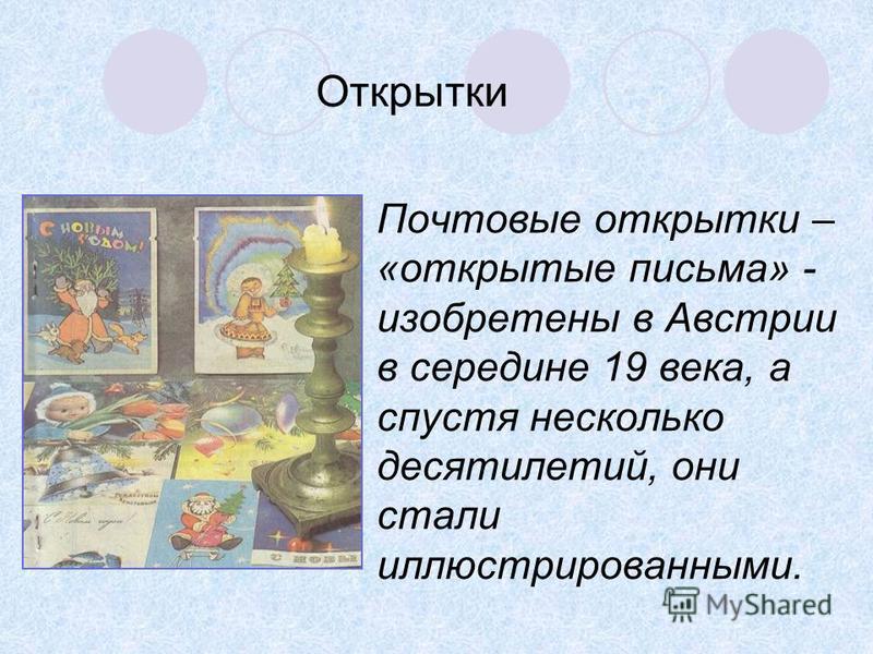 Почтовые открытки – «открытые письма» - изобретены в Австрии в середине 19 века, а спустя несколько десятилетий, они стали иллюстрированными. Открытки