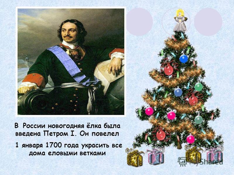 В России новогодняя ёлка была введена Петром I. Он повелел 1 января 1700 года украсить все дома еловыми ветками