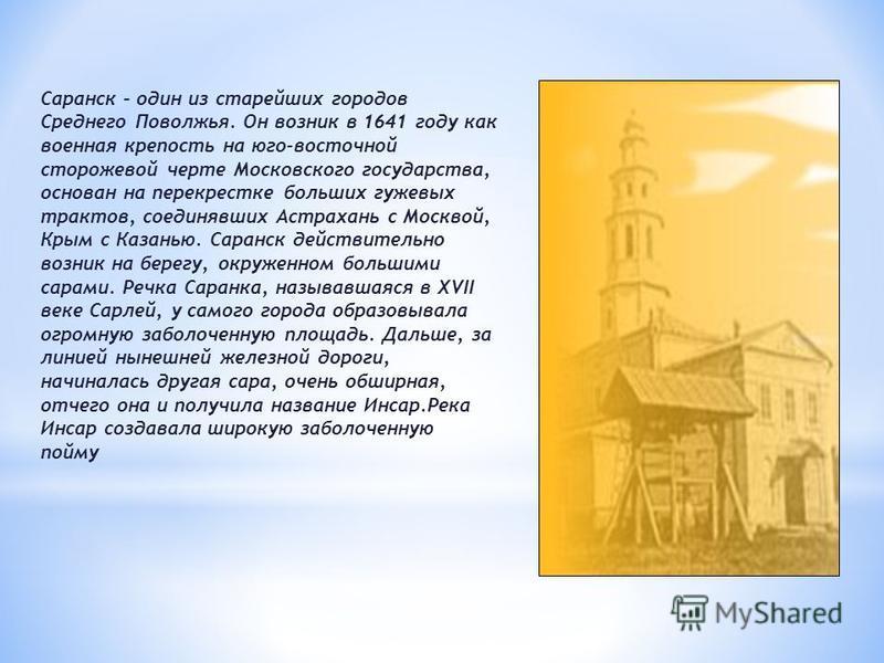 Саранск – один из старейших городов Среднего Поволжья. Он возник в 1641 году как военная крепость на юго-восточной сторожевой черте Московского государства, основан на перекрестке больших гужевых трактов, соединявших Астрахань с Москвой, Крым с Казан