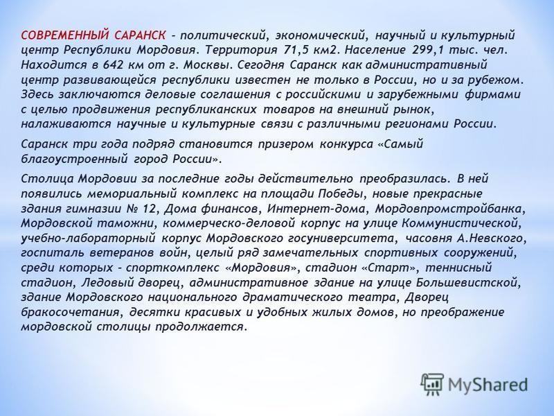 СОВРЕМЕННЫЙ САРАНСК - политический, экономический, научный и культурный центр Республики Мордовия. Территория 71,5 км 2. Население 299,1 тыс. чел. Находится в 642 км от г. Москвы. Сегодня Саранск как административный центр развивающейся республики из