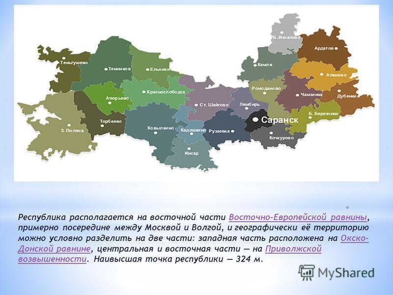 Республика располагается на восточной части Восточно-Европейской равнины, примерно посередине между Москвой и Волгой, и географически её территорию можно условно разделить на две части: западная часть расположена на Окско- Донской равнине, центральна