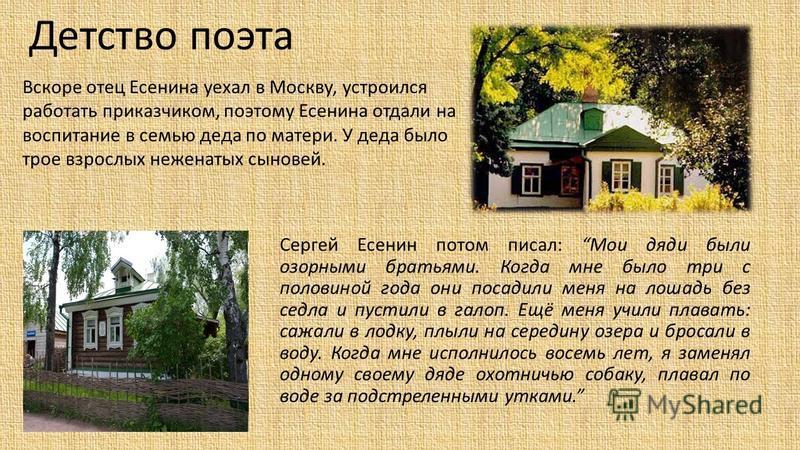 Детство поэта Сергей Есенин потом писал: Мои дяди были озорными братьями. Когда мне было три с половиной года они посадили меня на лошадь без седла и пустили в галоп. Ещё меня учили плавать: сажали в лодку, плыли на середину озера и бросали в воду. К