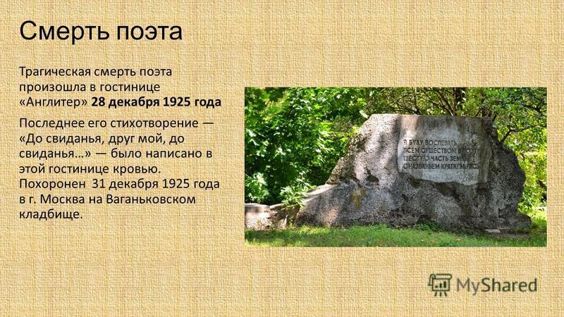 Смерть поэта Трагическая смерть поэта произошла в гостинице «Англитер» 28 декабря 1925 года Последнее его стихотворение «До свиданья, друг мой, до свиданья…» было написано в этой гостинице кровью. Похоронен 31 декабря 1925 года в г. Москва на Ваганьк
