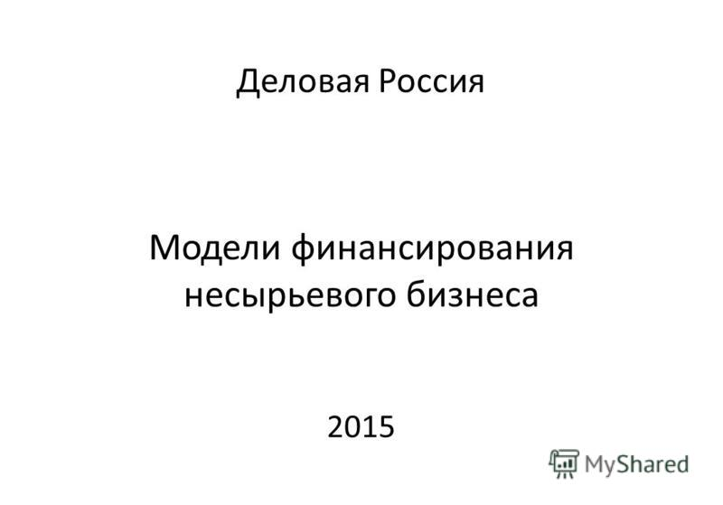Деловая Россия Модели финансирования несырьевого бизнеса 2015