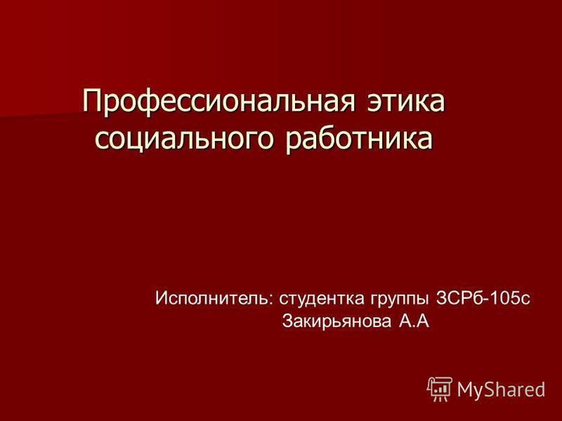 Профессиональная этика социального работника Исполнитель: студентка группы ЗСРб-105 с Закирьянова А.А