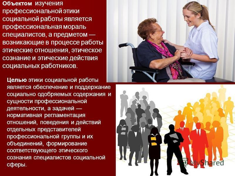 Объектом изучения профессиональной этики социальной работы является профессиональная мораль специалистов, а предметом возникающие в процессе работы этические отношения, этическое сознание и этические действия социальных работников. Целью этики социал