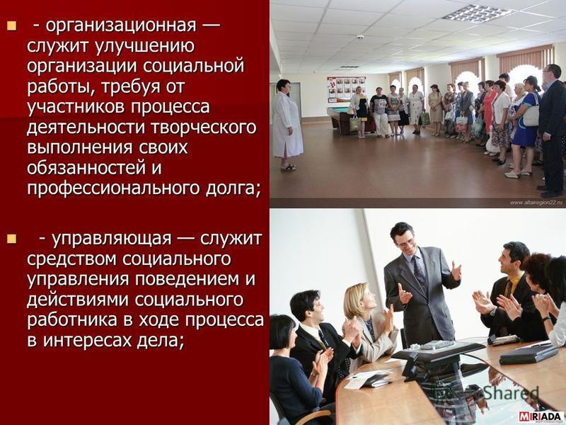 - организационная служит улучшению организации социальной работы, требуя от участников процесса деятельности творческого выполнения своих обязанностей и профессионального долга; - организационная служит улучшению организации социальной работы, требуя
