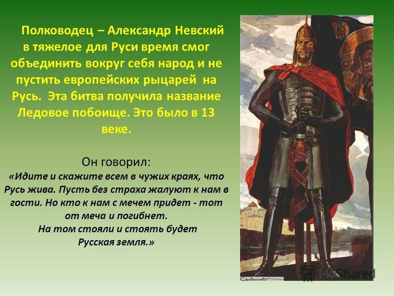 Полководец – Александр Невский в тяжелое для Руси время смог объединить вокруг себя народ и не пустить европейских рыцарей на Русь. Эта битва получила название Ледовое побоище. Это было в 13 веке. Он говорил: «Идите и скажите всем в чужих краях, что