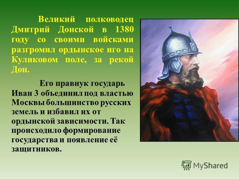 Великий полководец Дмитрий Донской в 1380 году со своими войсками разгромил ордынское иго на Куликовом поле, за рекой Дон. Его правнук государь Иван 3 объединил под властью Москвы большинство русских земель и избавил их от ордынской зависимости. Так