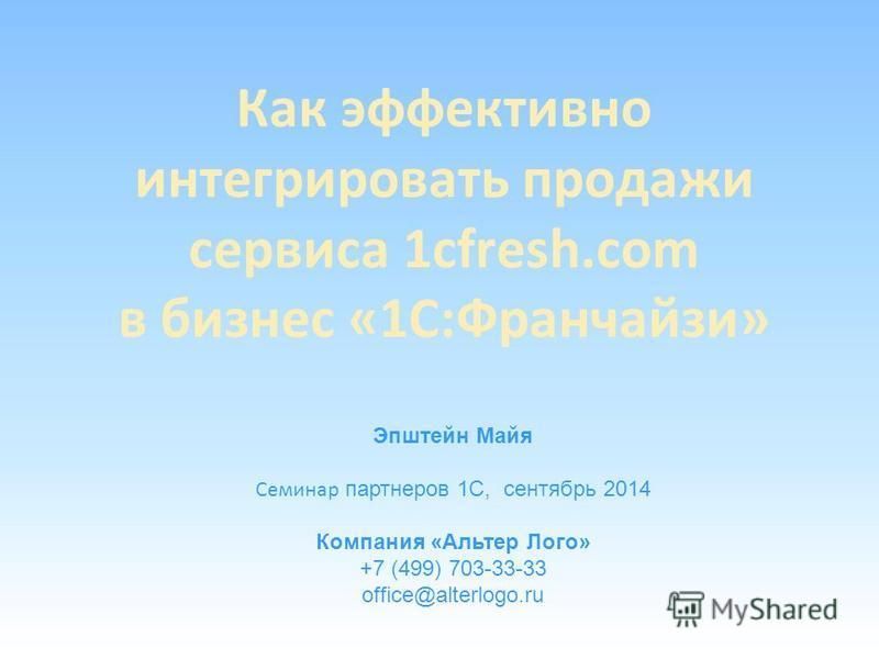 Как эффективно интегрировать продажи сервиса 1cfresh.com в бизнес «1С:Франчайзи» Эпштейн Майя Семинар партнеров 1С, сентябрь 2014 Компания «Альтер Лого» +7 (499) 703-33-33 office@alterlogo.ru
