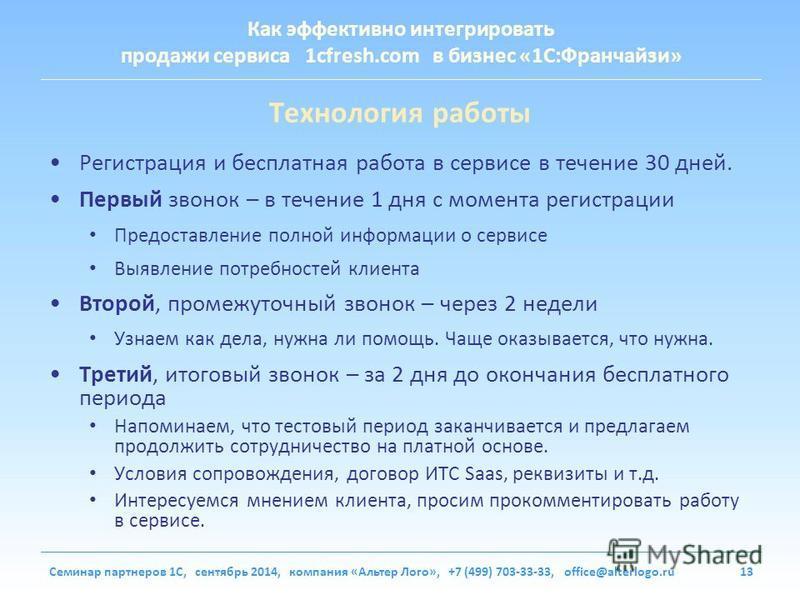 Как эффективно интегрировать продажи сервиса 1cfresh.com в бизнес «1С:Франчайзи» Семинар партнеров 1С, сентябрь 2014, компания «Альтер Лого», +7 (499) 703-33-33, office@alterlogo.ru13 Технология работы Регистрация и бесплатная работа в сервисе в тече