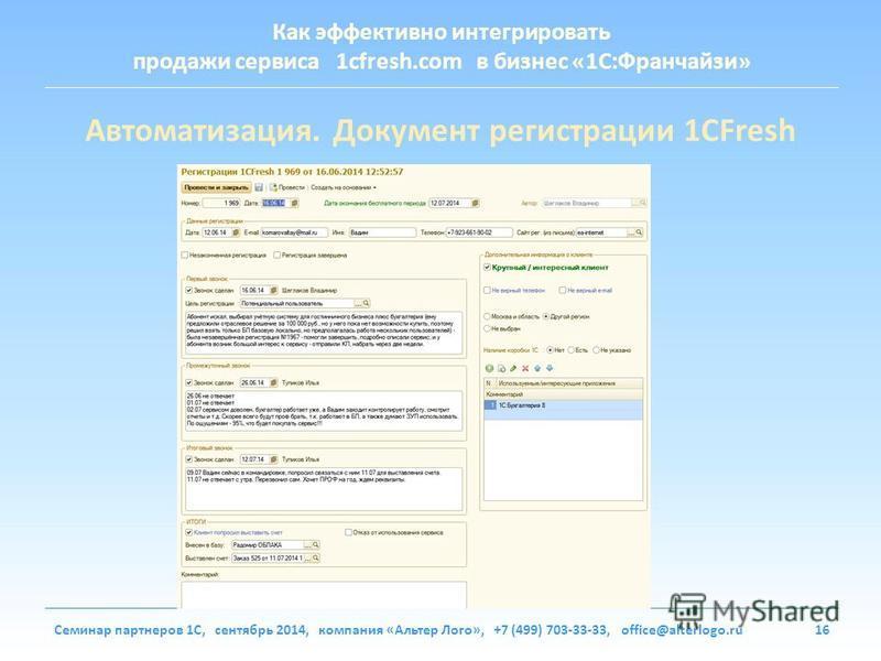 Как эффективно интегрировать продажи сервиса 1cfresh.com в бизнес «1С:Франчайзи» Семинар партнеров 1С, сентябрь 2014, компания «Альтер Лого», +7 (499) 703-33-33, office@alterlogo.ru16 Автоматизация. Документ регистрации 1CFresh