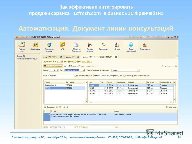 Как эффективно интегрировать продажи сервиса 1cfresh.com в бизнес «1С:Франчайзи» Семинар партнеров 1С, сентябрь 2014, компания «Альтер Лого», +7 (499) 703-33-33, office@alterlogo.ru18 Автоматизация. Документ линии консультаций