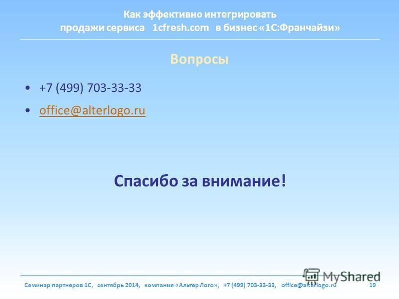 Как эффективно интегрировать продажи сервиса 1cfresh.com в бизнес «1С:Франчайзи» Семинар партнеров 1С, сентябрь 2014, компания «Альтер Лого», +7 (499) 703-33-33, office@alterlogo.ru19 Вопросы +7 (499) 703-33-33 office@alterlogo.ru Спасибо за внимание