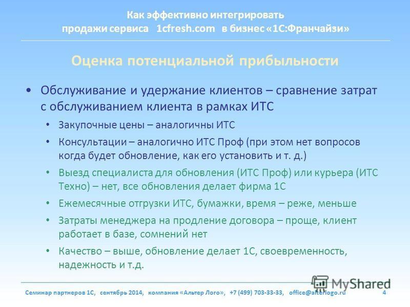 Как эффективно интегрировать продажи сервиса 1cfresh.com в бизнес «1С:Франчайзи» Семинар партнеров 1С, сентябрь 2014, компания «Альтер Лого», +7 (499) 703-33-33, office@alterlogo.ru4 Оценка потенциальной прибыльности Обслуживание и удержание клиентов