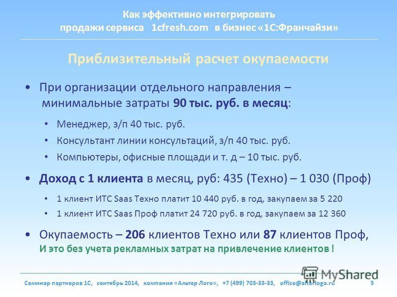 Как эффективно интегрировать продажи сервиса 1cfresh.com в бизнес «1С:Франчайзи» Семинар партнеров 1С, сентябрь 2014, компания «Альтер Лого», +7 (499) 703-33-33, office@alterlogo.ru5 Приблизительный расчет окупаемости При организации отдельного напра