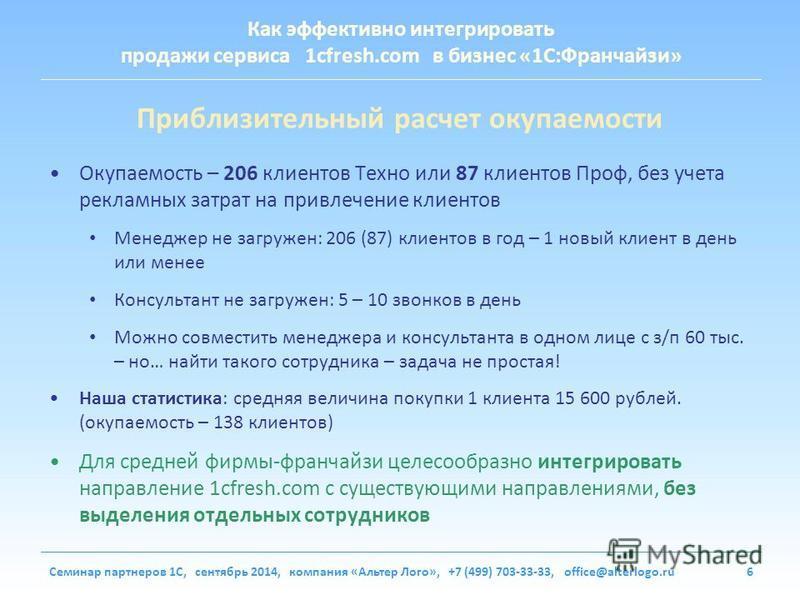 Как эффективно интегрировать продажи сервиса 1cfresh.com в бизнес «1С:Франчайзи» Семинар партнеров 1С, сентябрь 2014, компания «Альтер Лого», +7 (499) 703-33-33, office@alterlogo.ru6 Приблизительный расчет окупаемости Окупаемость – 206 клиентов Техно