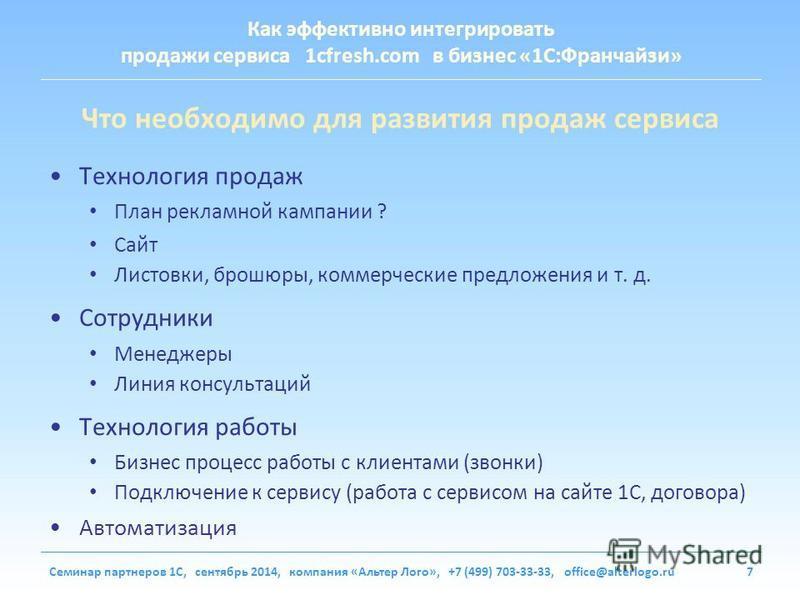 Как эффективно интегрировать продажи сервиса 1cfresh.com в бизнес «1С:Франчайзи» Семинар партнеров 1С, сентябрь 2014, компания «Альтер Лого», +7 (499) 703-33-33, office@alterlogo.ru7 Что необходимо для развития продаж сервиса Технология продаж План р