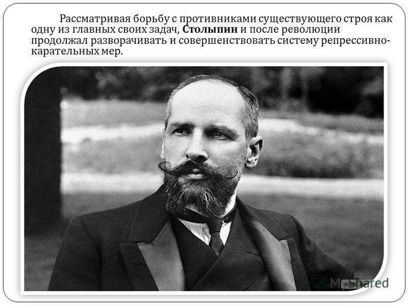 Рассматривая борьбу с противниками существующего строя как одну из главных своих задач, Столыпин и после революции продолжал разворачивать и совершенствовать систему репрессивно - карательных мер.