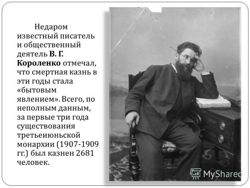 Недаром известный писатель и общественный деятель В. Г. Короленко отмечал, что смертная казнь в эти годы стала « бытовым явлением ». Всего, по неполным данным, за первые три года существования третьеиюньской монархии (1907-1909 гг.) был казнен 2681 ч