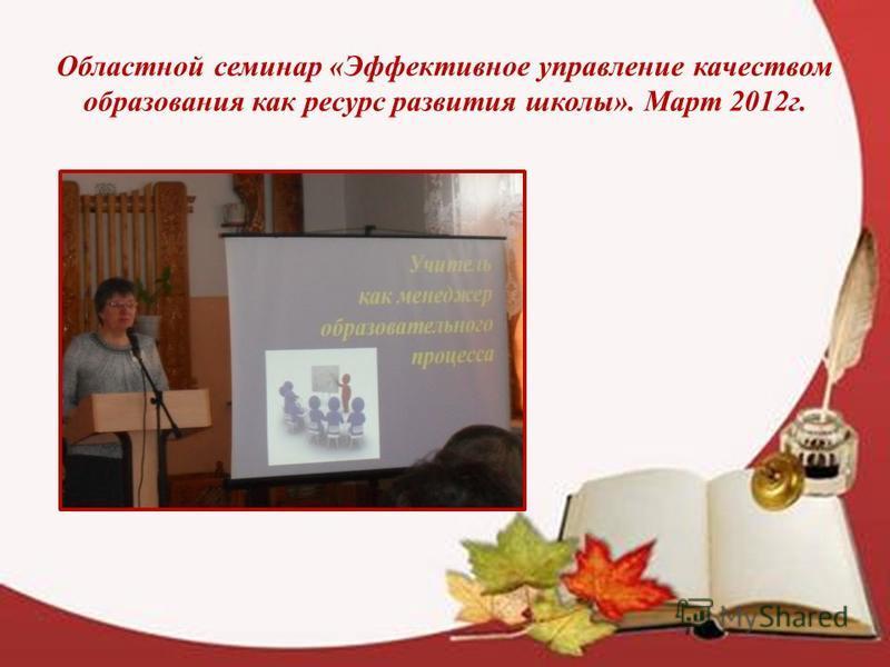 Областной семинар «Эффективное управление качеством образования как ресурс развития школы». Март 2012 г.