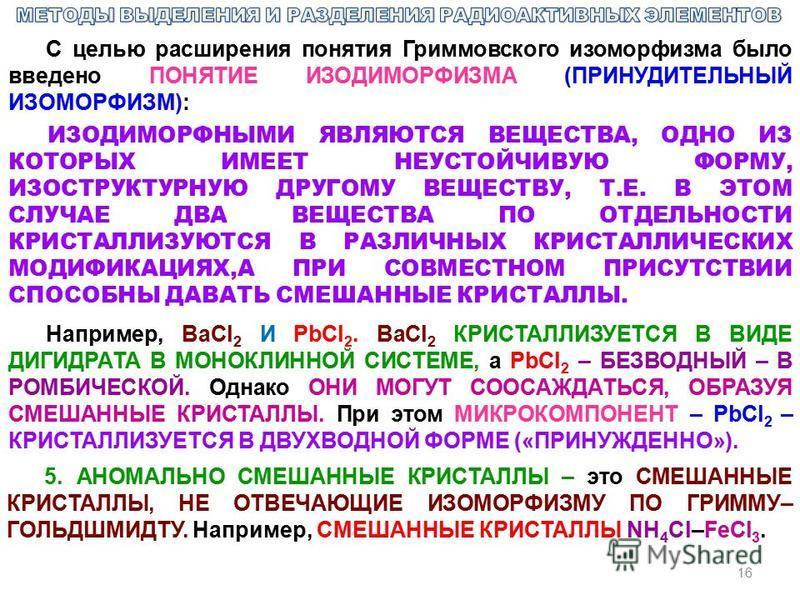 16 С целью расширения понятия Гриммовского изоморфизма было введено ПОНЯТИЕ ИЗОДИМОРФИЗМА (ПРИНУДИТЕЛЬНЫЙ ИЗОМОРФИЗМ): ИЗОДИМОРФНЫМИ ЯВЛЯЮТСЯ ВЕЩЕСТВА, ОДНО ИЗ КОТОРЫХ ИМЕЕТ НЕУСТОЙЧИВУЮ ФОРМУ, ИЗОСТРУКТУРНУЮ ДРУГОМУ ВЕЩЕСТВУ, Т.Е. В ЭТОМ СЛУЧАЕ ДВА