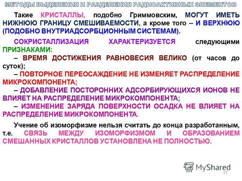 17 Такие КРИСТАЛЛЫ, подобно Гриммовским, МОГУТ ИМЕТЬ НИЖНЮЮ ГРАНИЦУ СМЕШИВАЕМОСТИ, а кроме того – И ВЕРХНЮЮ (ПОДОБНО ВНУТРИАДСОРБЦИОННЫМ СИСТЕМАМ). СОКРИСТАЛЛИЗАЦИЯ ХАРАКТЕРИЗУЕТСЯ следующими ПРИЗНАКАМИ: – ВРЕМЯ ДОСТИЖЕНИЯ РАВНОВЕСИЯ ВЕЛИКО (от часов